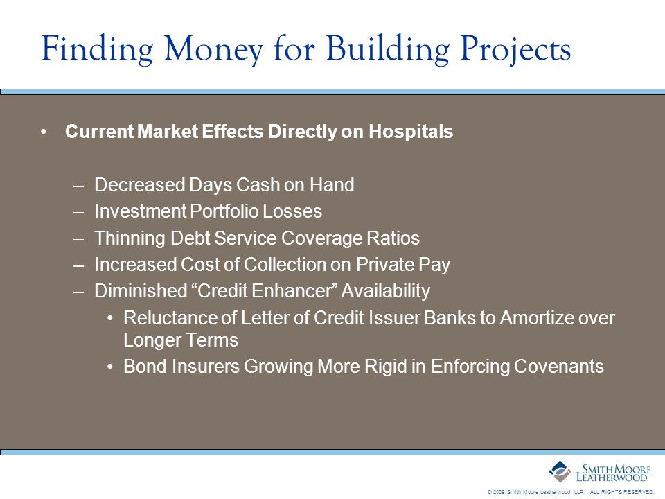 © 2009 Smith Moore Leatherwood LLP. ALL RIGHTS RESERVED. Finding Money for Building Projects Current Market Effects Directly on Hospitals –Decreased D