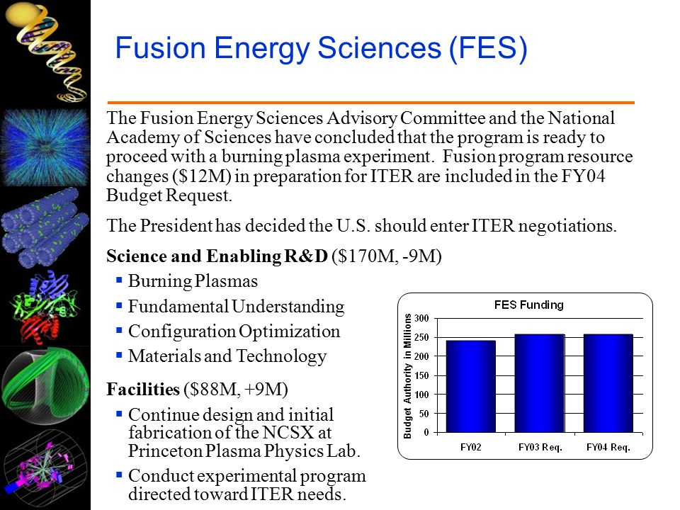 Fusion Energy Sciences (FES) The Fusion Energy Sciences Advisory Committee and the National Academy of Sciences have concluded that the program is ready to proceed with a burning plasma experiment.