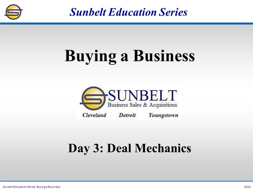 Sunbelt Education Series: Buying a Business 2008 Sunbelt Education Series Buying a Business Day 3: Deal Mechanics