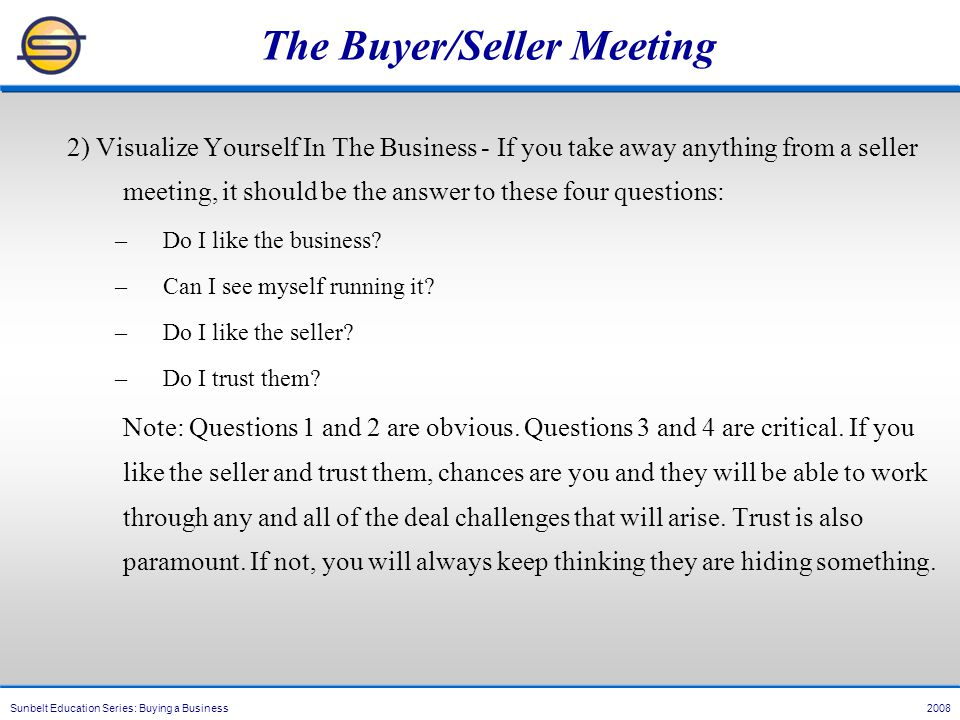 Sunbelt Education Series: Buying a Business 2008 The Buyer/Seller Meeting 2) Visualize Yourself In The Business - If you take away anything from a seller meeting, it should be the answer to these four questions: –Do I like the business.
