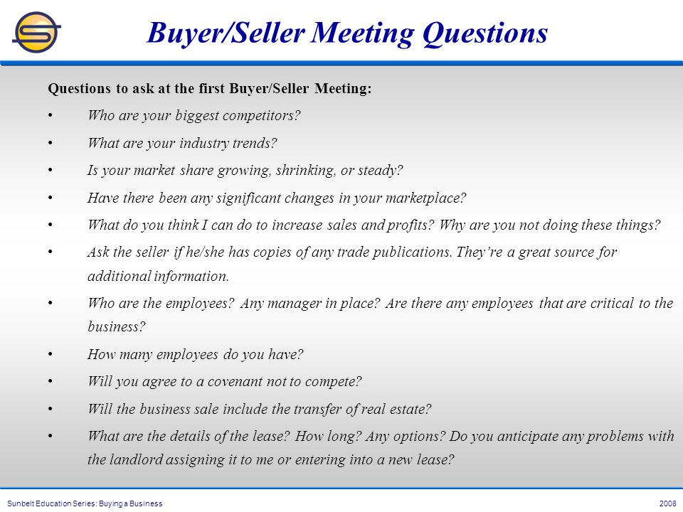 Sunbelt Education Series: Buying a Business 2008 Buyer/Seller Meeting Questions Questions to ask at the first Buyer/Seller Meeting: Who are your biggest competitors.