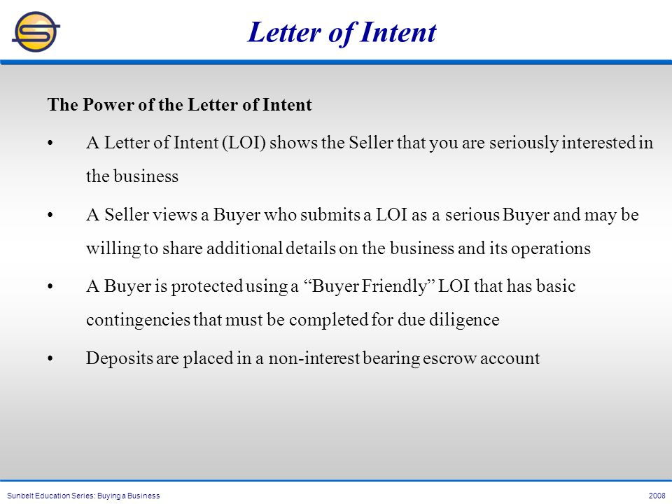 Sunbelt Education Series: Buying a Business 2008 Letter of Intent The Power of the Letter of Intent A Letter of Intent (LOI) shows the Seller that you are seriously interested in the business A Seller views a Buyer who submits a LOI as a serious Buyer and may be willing to share additional details on the business and its operations A Buyer is protected using a Buyer Friendly LOI that has basic contingencies that must be completed for due diligence Deposits are placed in a non-interest bearing escrow account