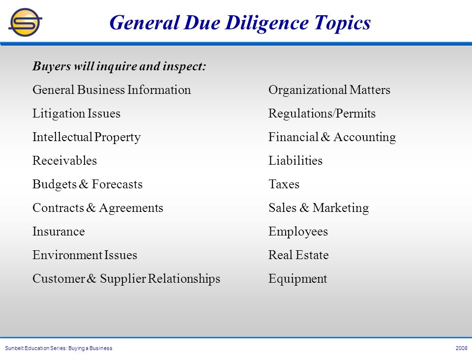 Sunbelt Education Series: Buying a Business 2008 General Due Diligence Topics Buyers will inquire and inspect: General Business InformationOrganizational Matters Litigation IssuesRegulations/Permits Intellectual PropertyFinancial & Accounting ReceivablesLiabilities Budgets & ForecastsTaxes Contracts & AgreementsSales & Marketing InsuranceEmployees Environment IssuesReal Estate Customer & Supplier RelationshipsEquipment
