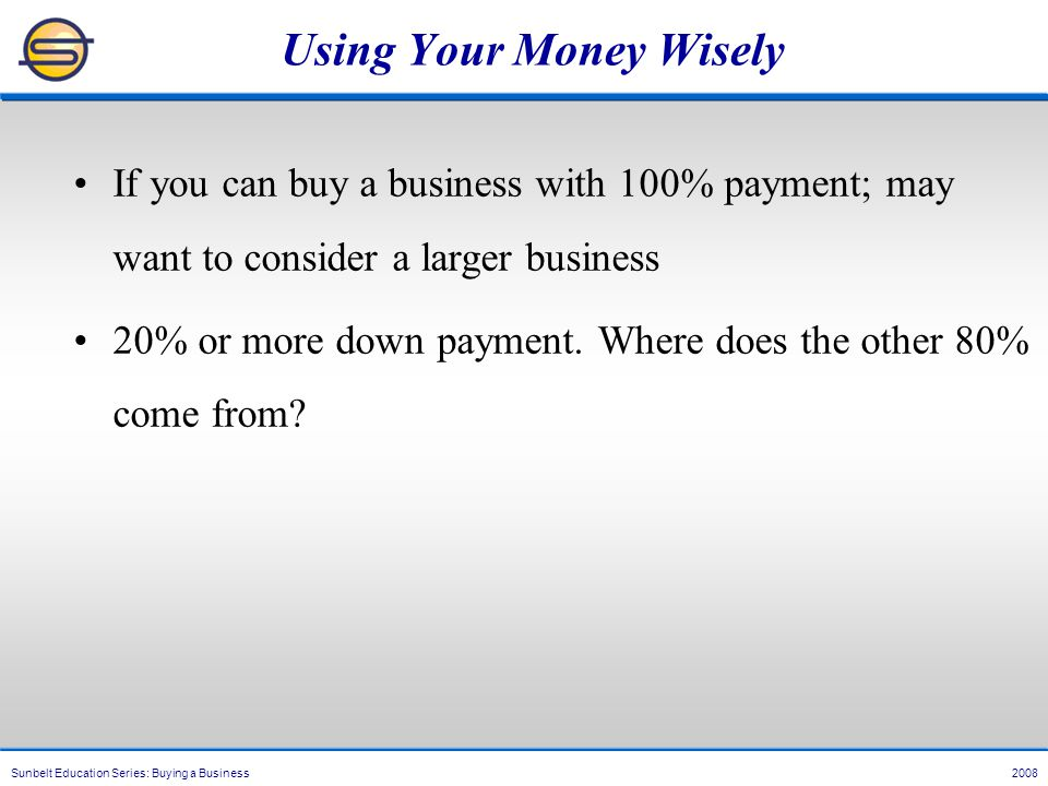 Sunbelt Education Series: Buying a Business 2008 Using Your Money Wisely If you can buy a business with 100% payment; may want to consider a larger business 20% or more down payment.