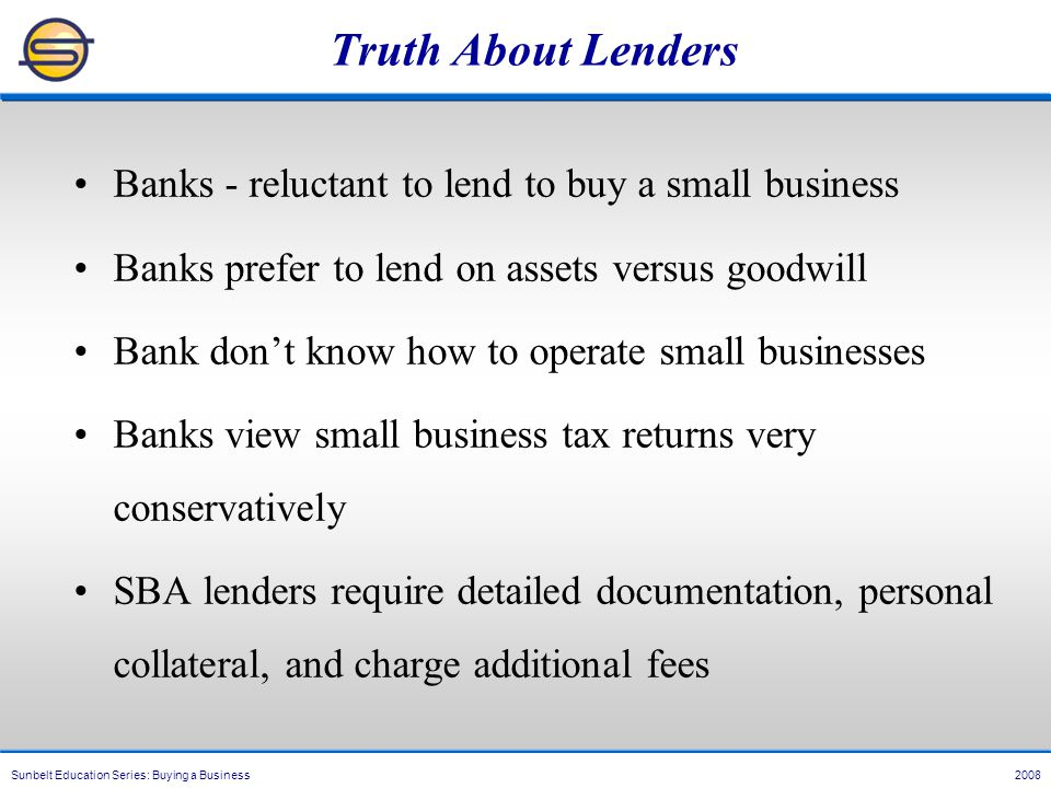Sunbelt Education Series: Buying a Business 2008 Truth About Lenders Banks - reluctant to lend to buy a small business Banks prefer to lend on assets versus goodwill Bank don't know how to operate small businesses Banks view small business tax returns very conservatively SBA lenders require detailed documentation, personal collateral, and charge additional fees