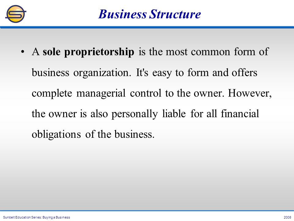 Sunbelt Education Series: Buying a Business 2008 Business Structure A sole proprietorship is the most common form of business organization.