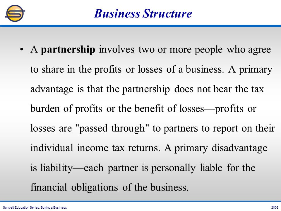 Sunbelt Education Series: Buying a Business 2008 Business Structure A partnership involves two or more people who agree to share in the profits or losses of a business.