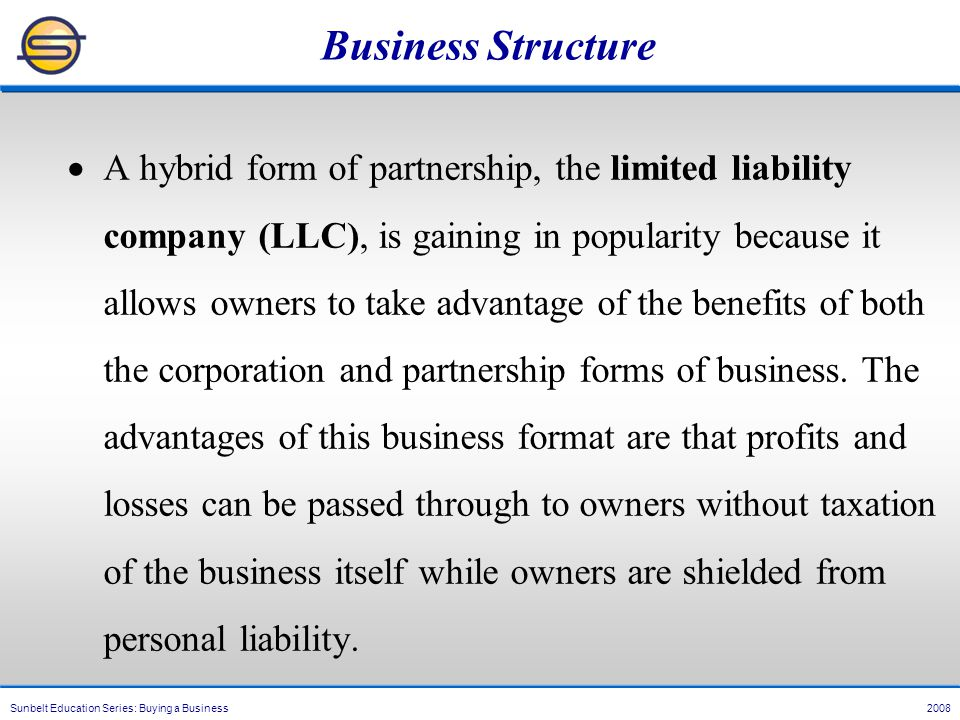 Sunbelt Education Series: Buying a Business 2008 Business Structure  A hybrid form of partnership, the limited liability company (LLC), is gaining in popularity because it allows owners to take advantage of the benefits of both the corporation and partnership forms of business.