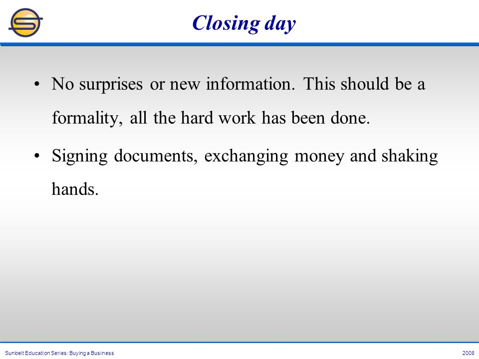 Sunbelt Education Series: Buying a Business 2008 Closing day No surprises or new information.