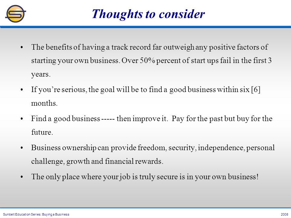 Sunbelt Education Series: Buying a Business 2008 Thoughts to consider The benefits of having a track record far outweigh any positive factors of starting your own business.