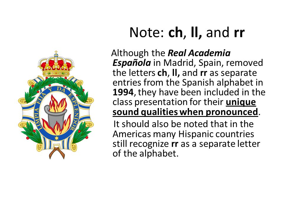 Note: ch, ll, and rr Although the Real Academia Española in Madrid, Spain, removed the letters ch, ll, and rr as separate entries from the Spanish alphabet in 1994, they have been included in the class presentation for their unique sound qualities when pronounced.