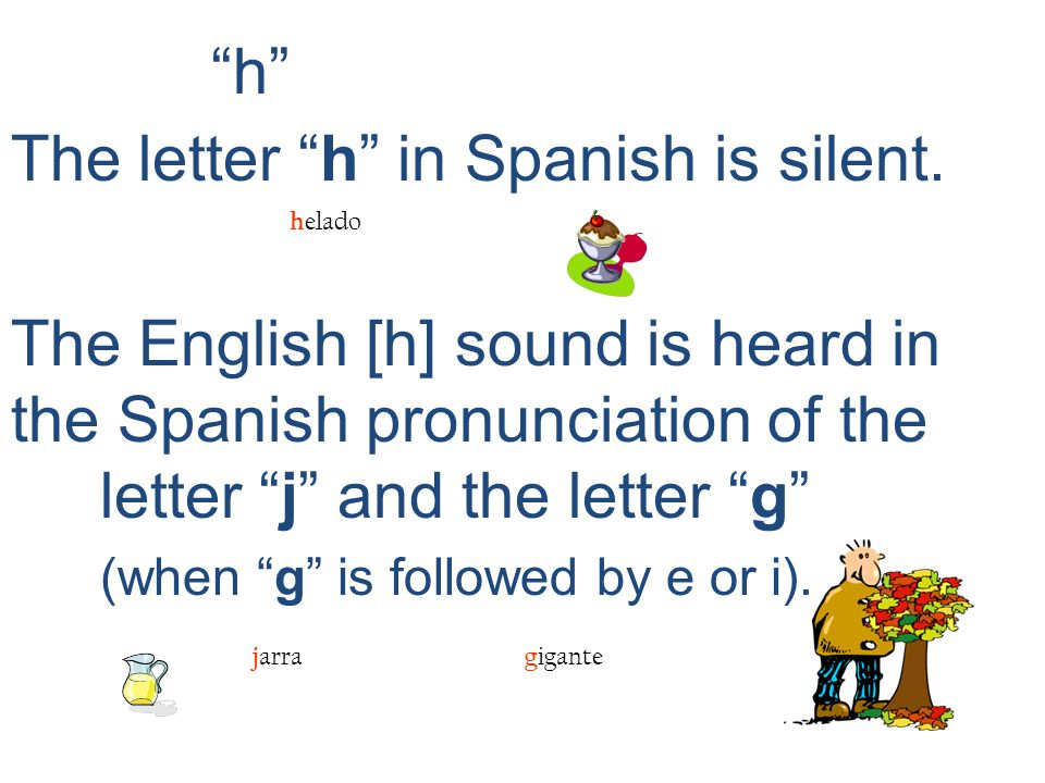 h The letter h in Spanish is silent.