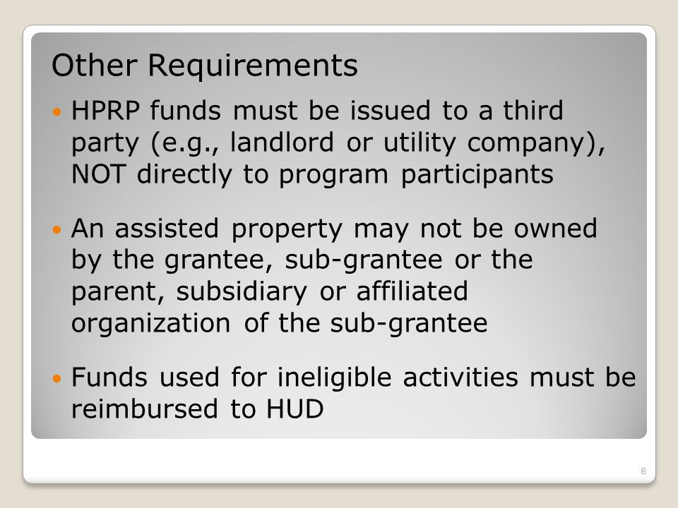 Other Requirements HPRP funds must be issued to a third party (e.g., landlord or utility company), NOT directly to program participants An assisted property may not be owned by the grantee, sub-grantee or the parent, subsidiary or affiliated organization of the sub-grantee Funds used for ineligible activities must be reimbursed to HUD 8