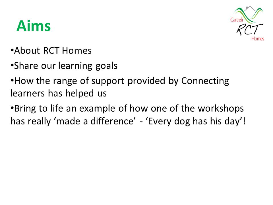 Aims About RCT Homes Share our learning goals How the range of support provided by Connecting learners has helped us Bring to life an example of how one of the workshops has really 'made a difference' - 'Every dog has his day'!