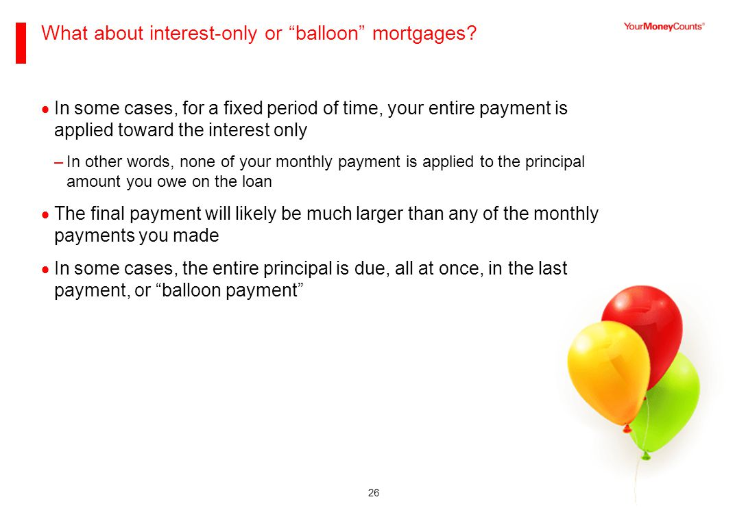 26 What about interest-only or balloon mortgages.