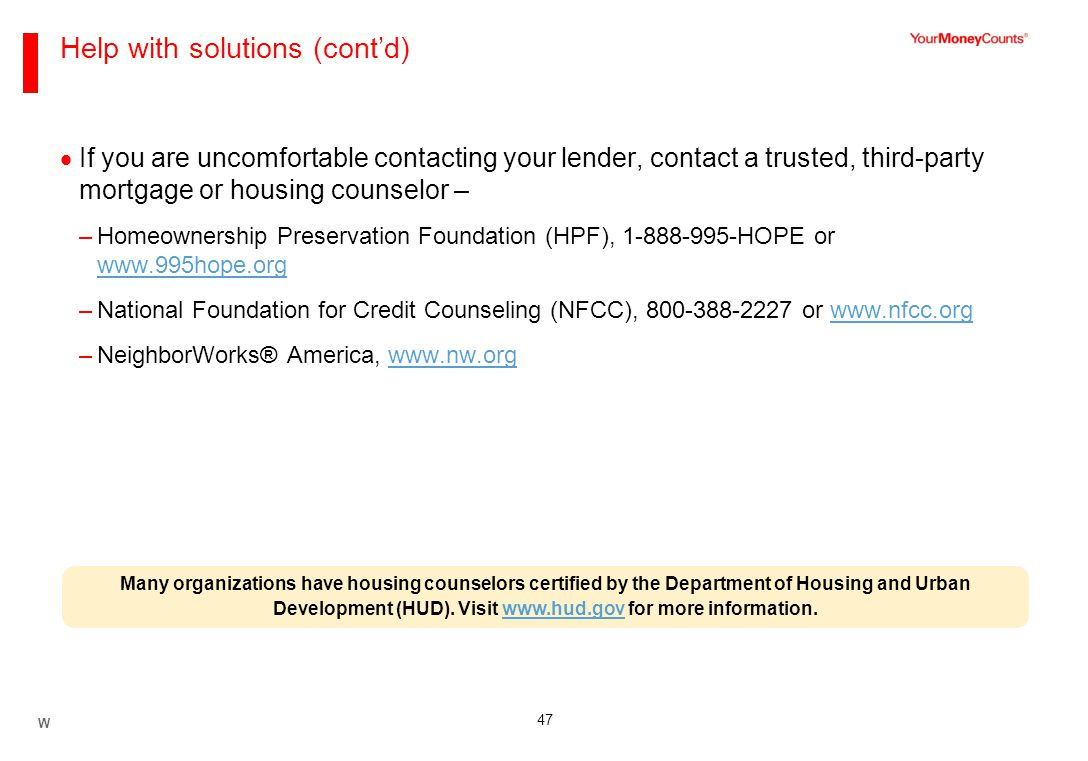 47 Help with solutions (cont'd)  If you are uncomfortable contacting your lender, contact a trusted, third-party mortgage or housing counselor – –Homeownership Preservation Foundation (HPF), 1-888-995-HOPE or www.995hope.org www.995hope.org –National Foundation for Credit Counseling (NFCC), 800-388-2227 or www.nfcc.orgwww.nfcc.org –NeighborWorks® America, www.nw.orgwww.nw.org Many organizations have housing counselors certified by the Department of Housing and Urban Development (HUD).