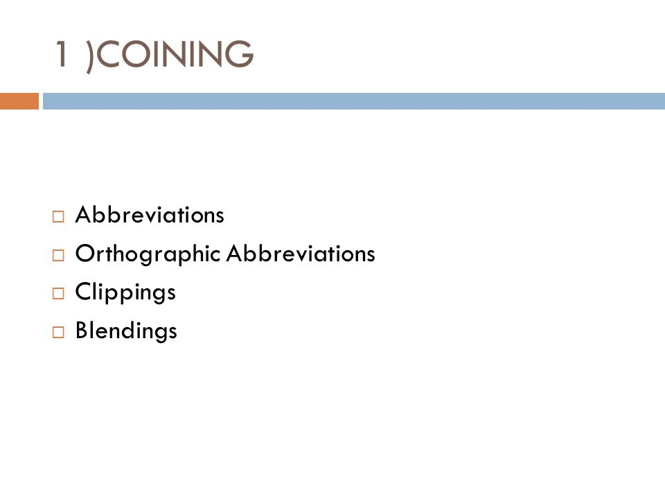 1 )COINING  Abbreviations  Orthographic Abbreviations  Clippings  Blendings