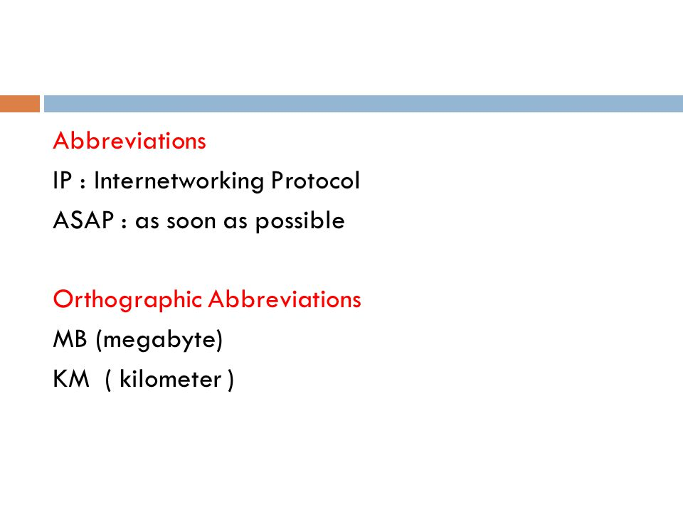 Abbreviations IP : Internetworking Protocol ASAP : as soon as possible Orthographic Abbreviations MB (megabyte) KM ( kilometer )
