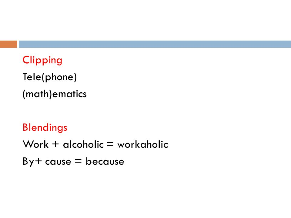 Clipping Tele(phone) (math)ematics Blendings Work + alcoholic = workaholic By+ cause = because