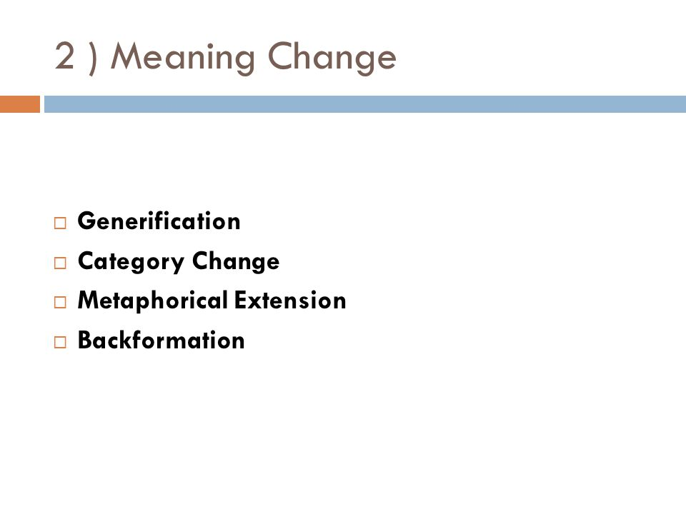 2 ) Meaning Change  Generification  Category Change  Metaphorical Extension  Backformation