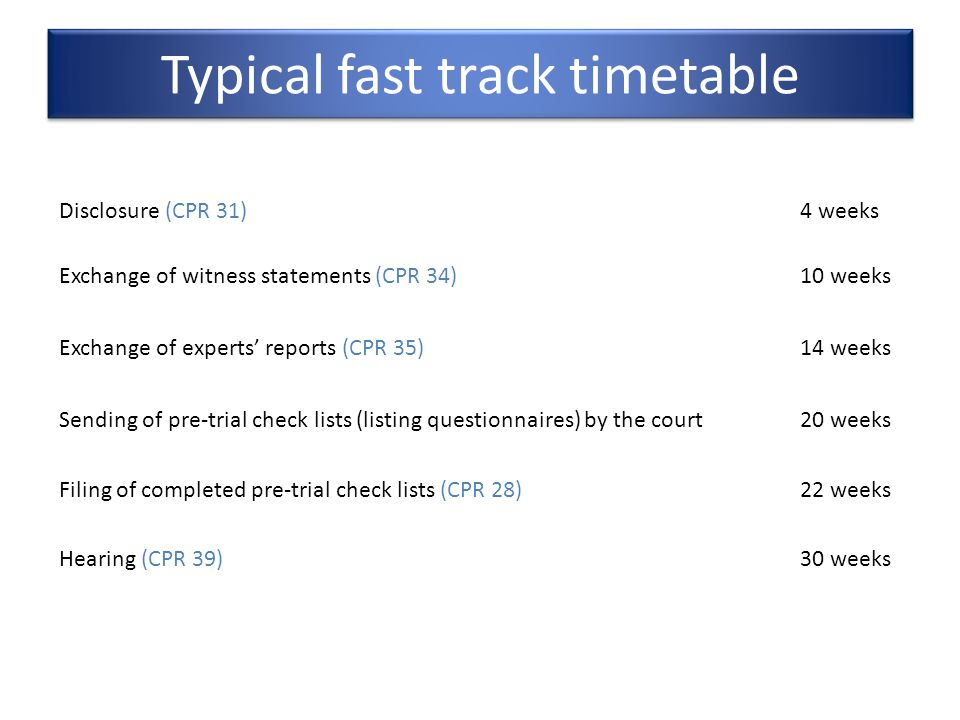 Typical fast track timetable Disclosure (CPR 31)4 weeks Exchange of witness statements (CPR 34)10 weeks Exchange of experts' reports (CPR 35)14 weeks