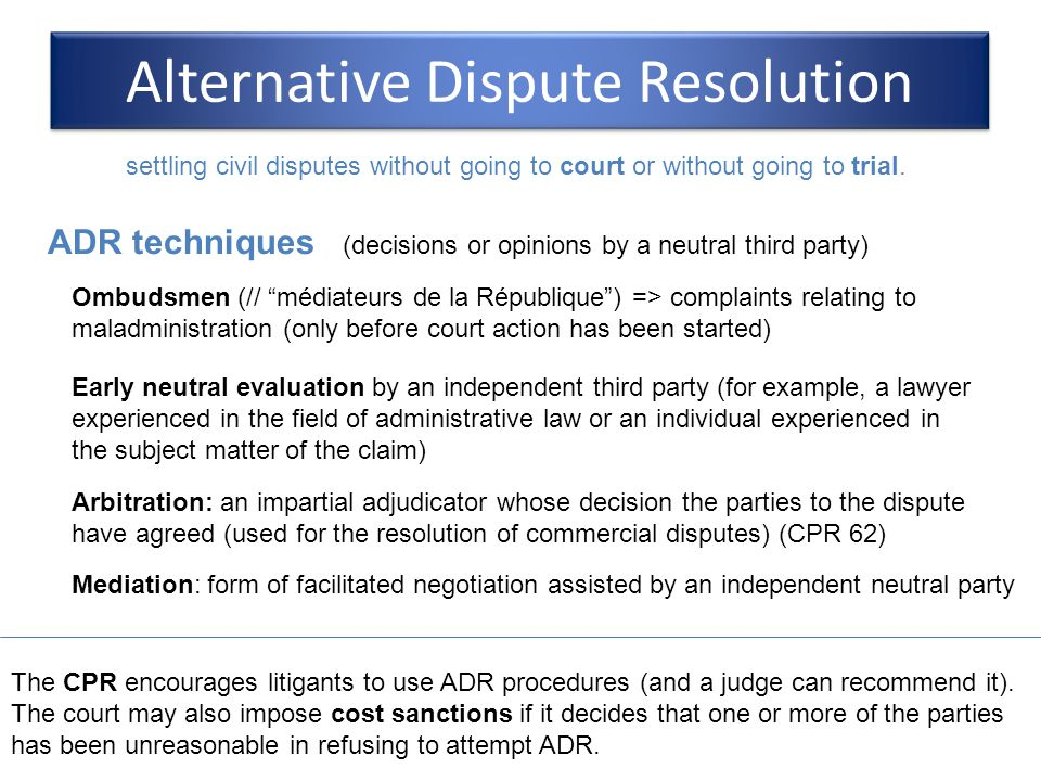 Alternative Dispute Resolution The CPR encourages litigants to use ADR procedures (and a judge can recommend it). The court may also impose cost sanct
