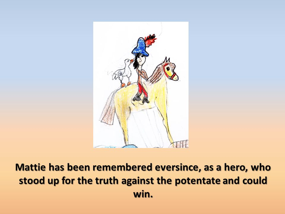 Mattie has been remembered eversince, as a hero, who stood up for the truth against the potentate and could win.