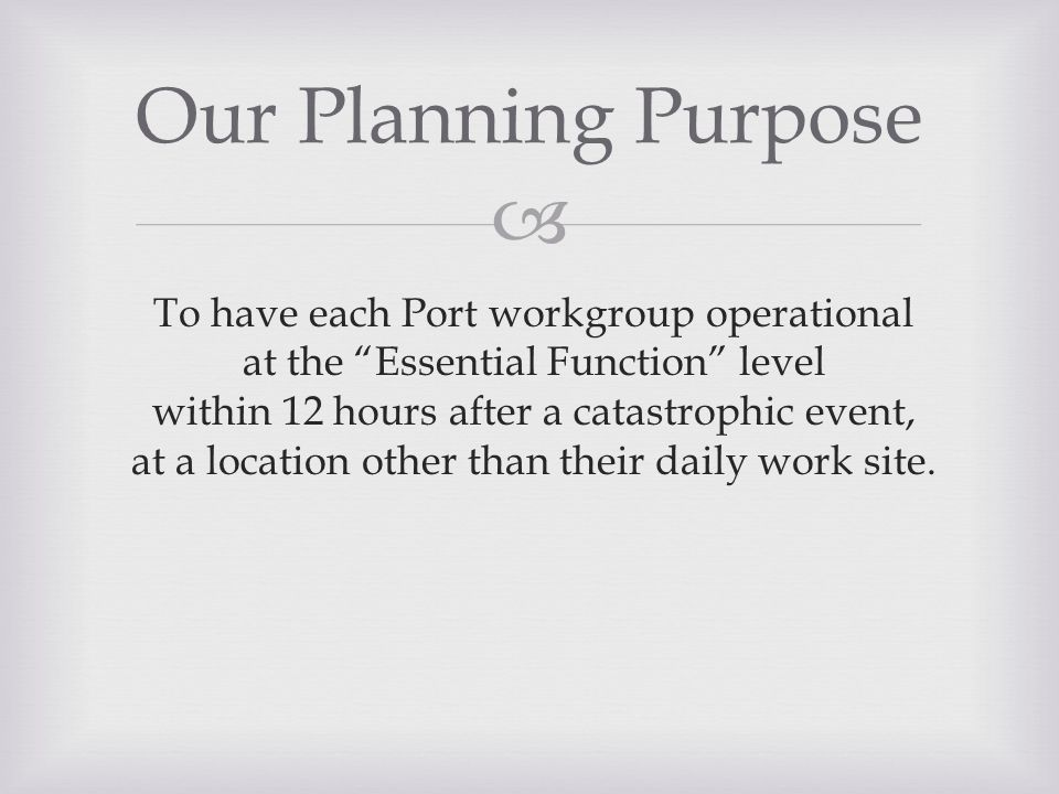  To have each Port workgroup operational at the Essential Function level within 12 hours after a catastrophic event, at a location other than their daily work site.