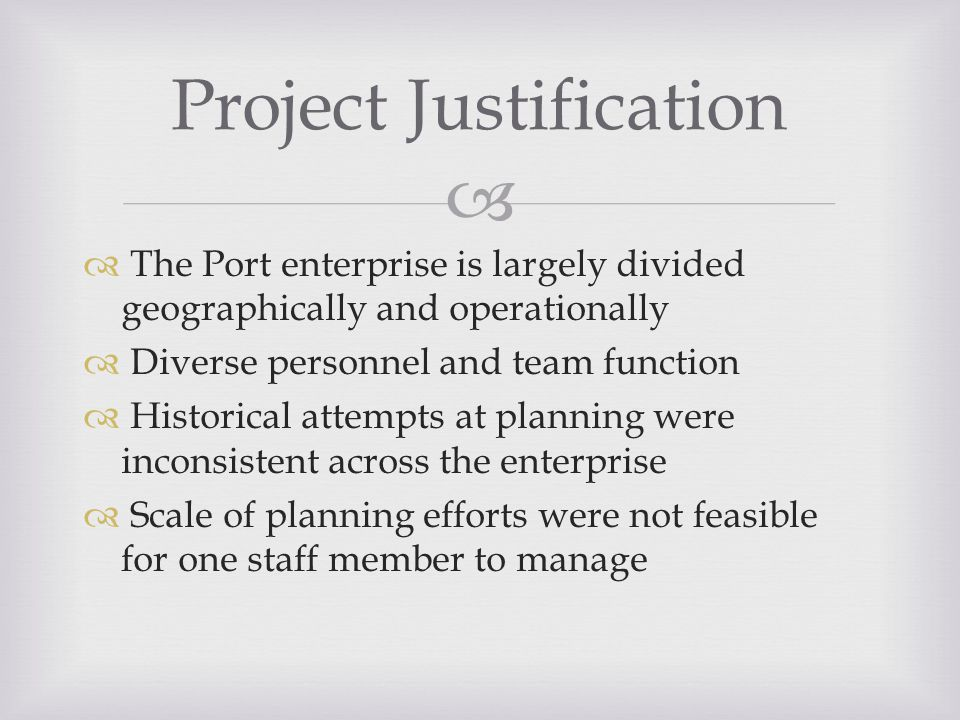   The Port enterprise is largely divided geographically and operationally  Diverse personnel and team function  Historical attempts at planning were inconsistent across the enterprise  Scale of planning efforts were not feasible for one staff member to manage Project Justification