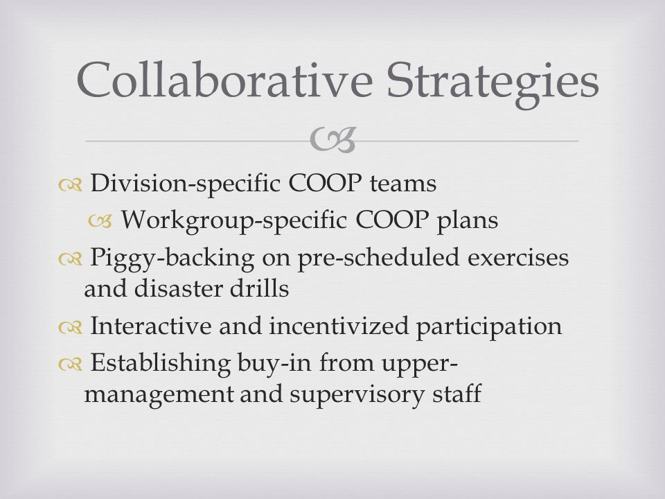   Division-specific COOP teams  Workgroup-specific COOP plans  Piggy-backing on pre-scheduled exercises and disaster drills  Interactive and incentivized participation  Establishing buy-in from upper- management and supervisory staff Collaborative Strategies