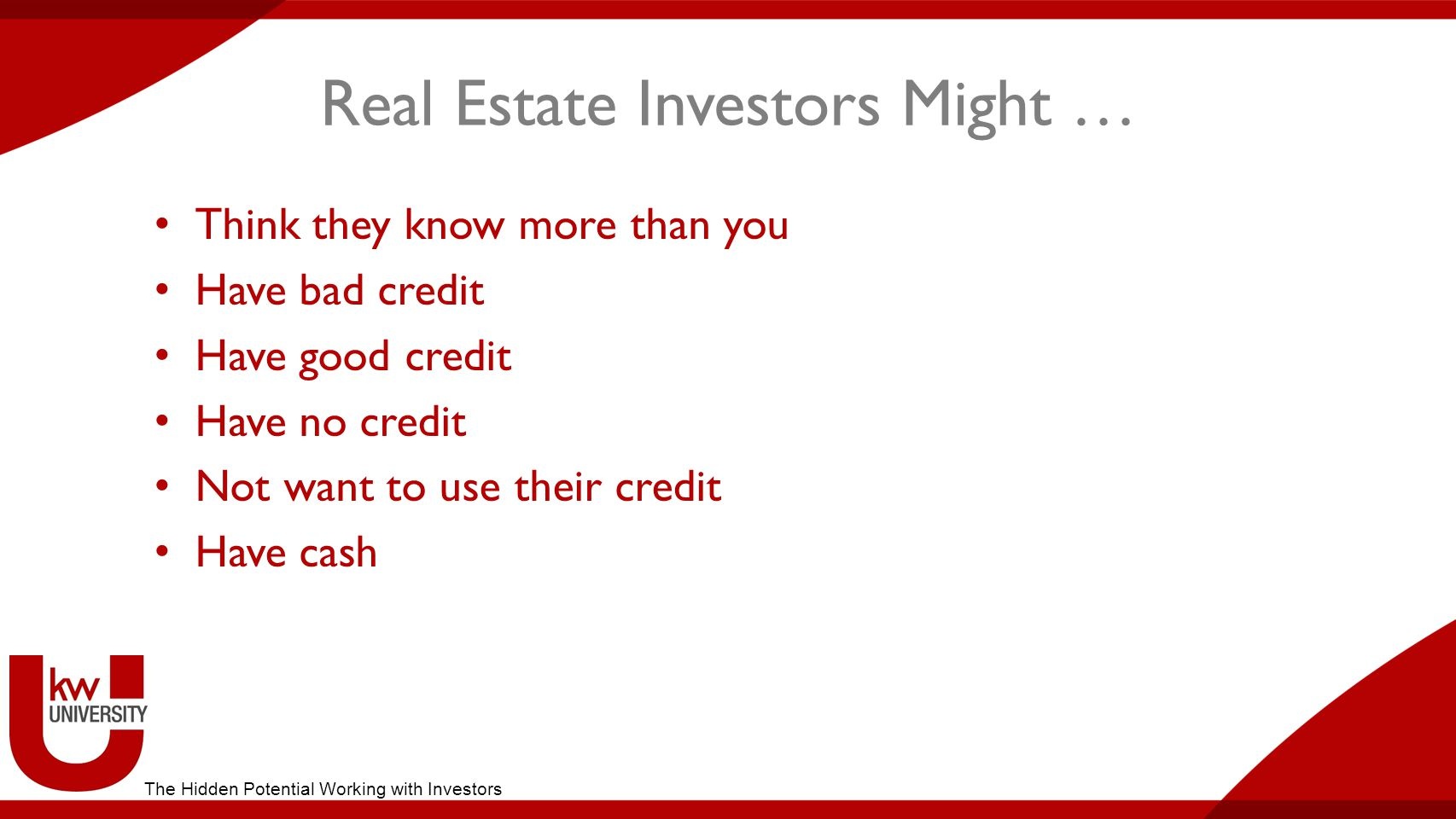 Real Estate Investors Might … Think they know more than you Have bad credit Have good credit Have no credit Not want to use their credit Have cash The Hidden Potential Working with Investors