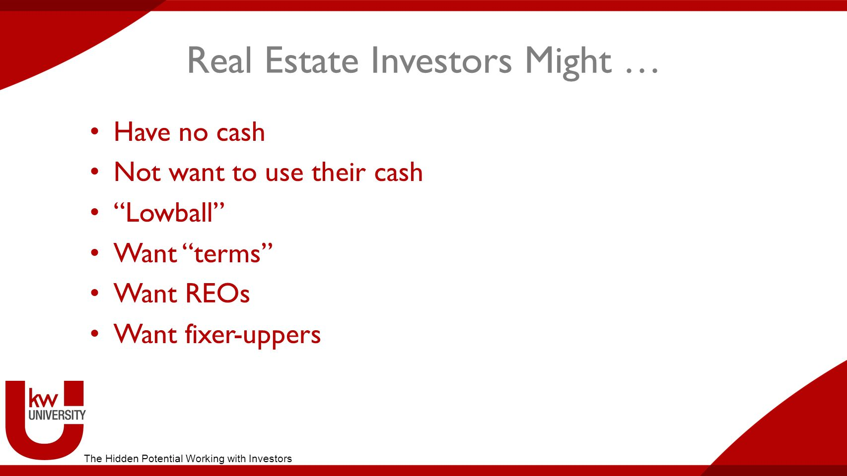 Real Estate Investors Might … Have no cash Not want to use their cash Lowball Want terms Want REOs Want fixer-uppers The Hidden Potential Working with Investors