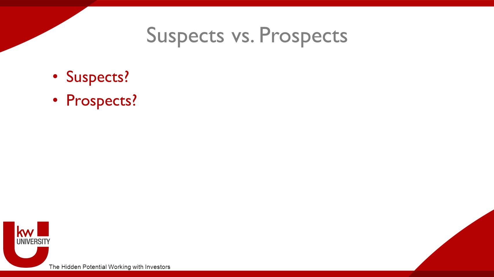 Suspects vs. Prospects Suspects Prospects The Hidden Potential Working with Investors