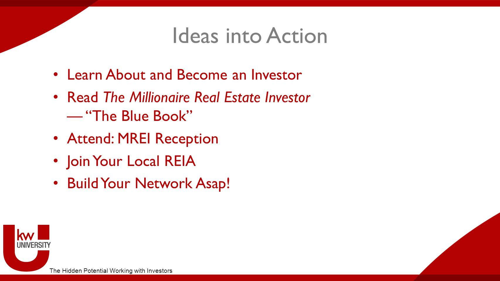 Ideas into Action Learn About and Become an Investor Read The Millionaire Real Estate Investor — The Blue Book Attend: MREI Reception Join Your Local REIA Build Your Network Asap.