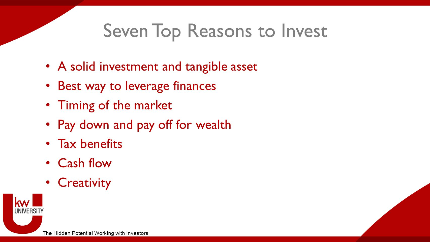 Seven Top Reasons to Invest A solid investment and tangible asset Best way to leverage finances Timing of the market Pay down and pay off for wealth Tax benefits Cash flow Creativity The Hidden Potential Working with Investors