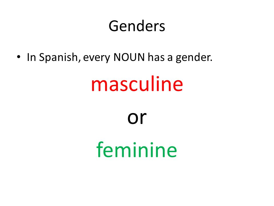 Genders In Spanish, every NOUN has a gender. masculine or feminine