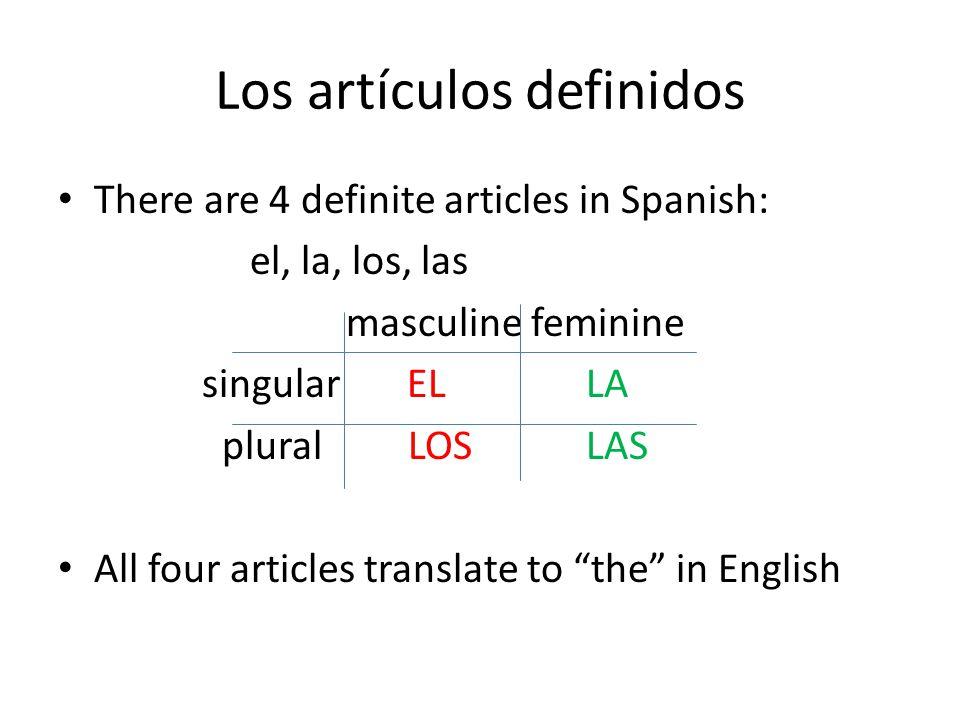 Los artículos definidos There are 4 definite articles in Spanish: el, la, los, las masculine feminine singular EL LA plural LOS LAS All four articles translate to the in English