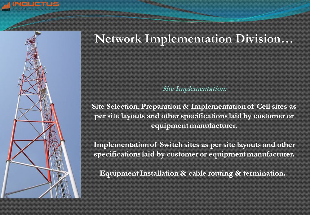 Network Implementation Division… Site Implementation: Site Selection, Preparation & Implementation of Cell sites as per site layouts and other specifications laid by customer or equipment manufacturer.
