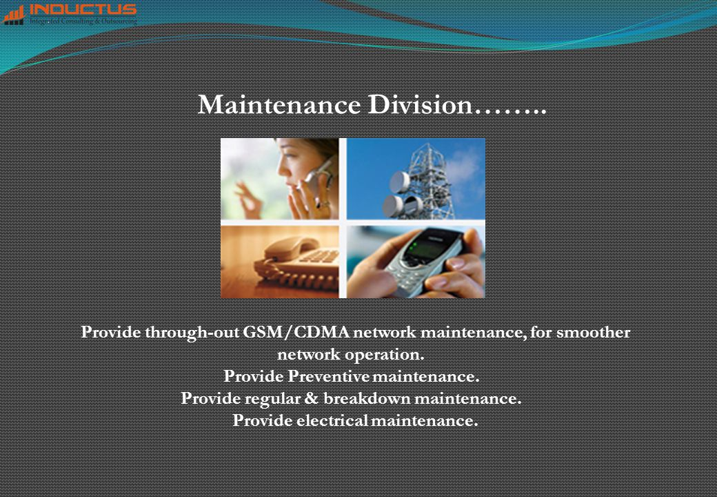 Maintenance Division…….. Provide through-out GSM/CDMA network maintenance, for smoother network operation. Provide Preventive maintenance. Provide reg