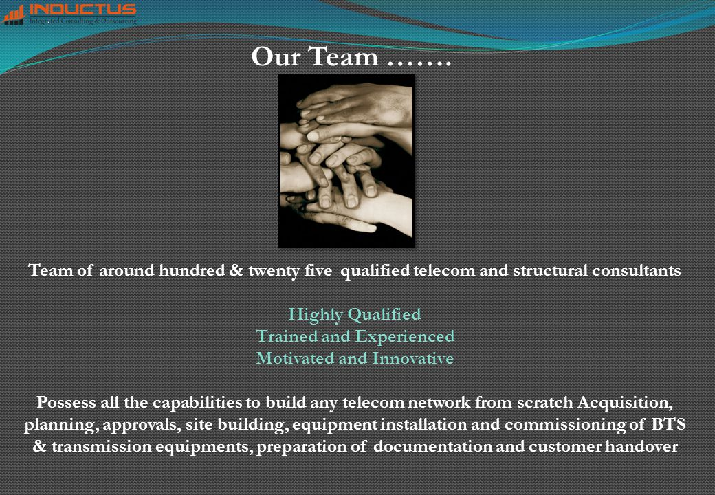Our Team ……. Team of around hundred & twenty five qualified telecom and structural consultants Highly Qualified Trained and Experienced Motivated and