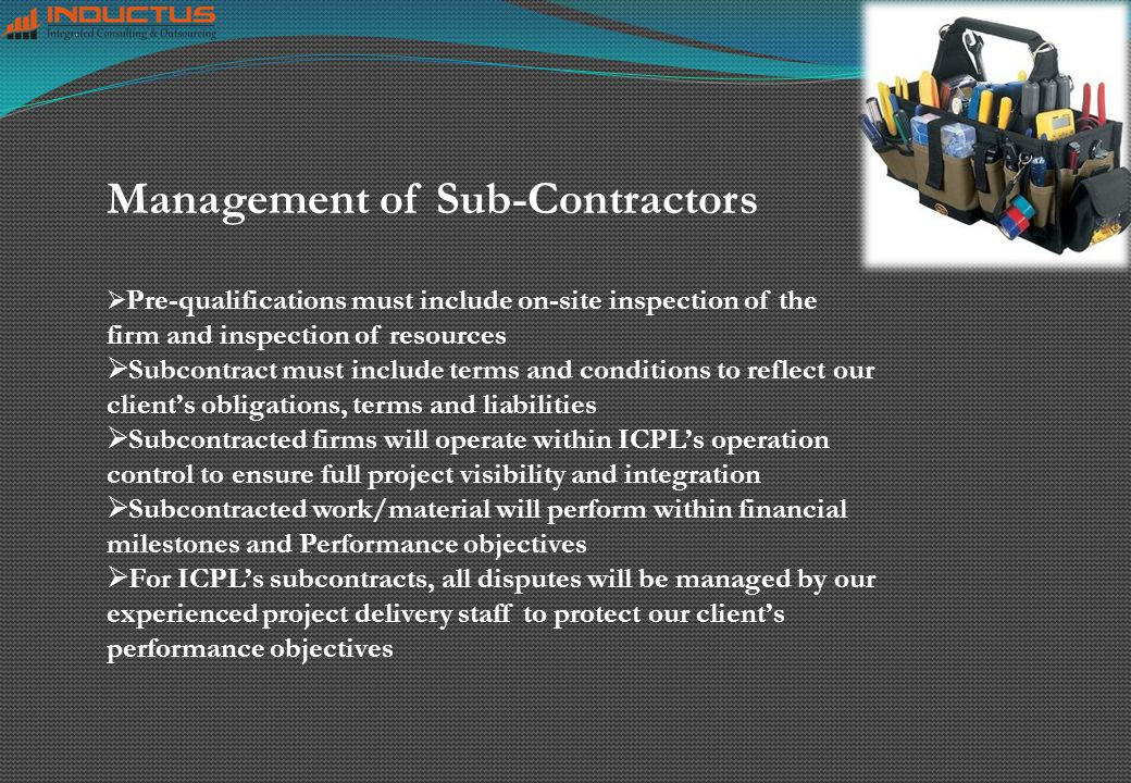 Pre-qualifications must include on-site inspection of the firm and inspection of resources  Subcontract must include terms and conditions to reflect our client's obligations, terms and liabilities  Subcontracted firms will operate within ICPL's operation control to ensure full project visibility and integration  Subcontracted work/material will perform within financial milestones and Performance objectives  For ICPL's subcontracts, all disputes will be managed by our experienced project delivery staff to protect our client's performance objectives