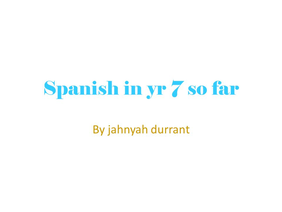 Spanish in yr 7 so far By jahnyah durrant