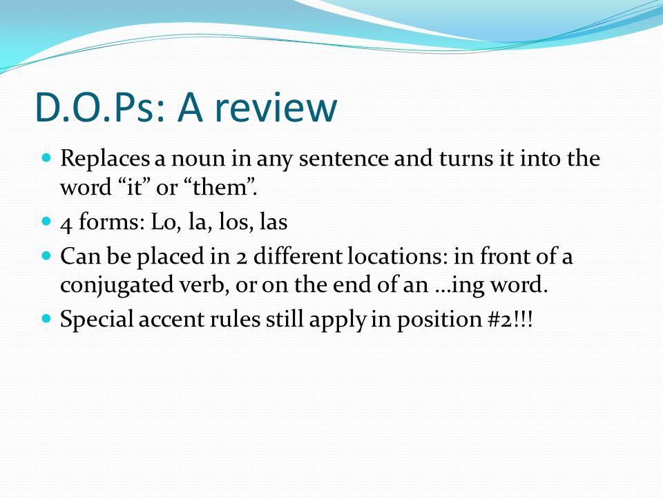 D.O.Ps: A review Replaces a noun in any sentence and turns it into the word it or them .