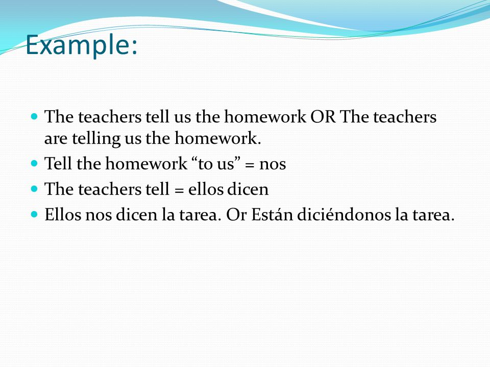 Example: The teachers tell us the homework OR The teachers are telling us the homework.