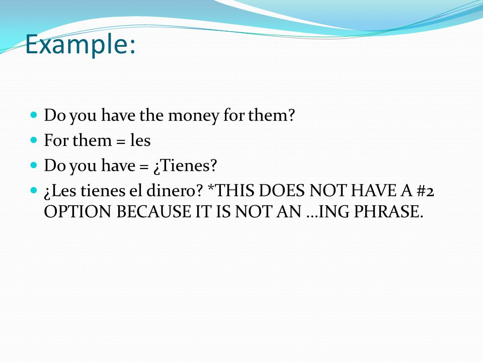 Example: Do you have the money for them. For them = les Do you have = ¿Tienes.