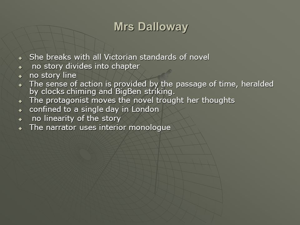Mrs Dalloway  She breaks with all Victorian standards of novel  no story divides into chapter  no story line  The sense of action is provided by the passage of time, heralded by clocks chiming and BigBen striking.