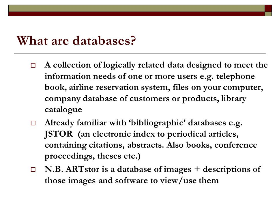 What are databases?  A collection of logically related data designed to meet the information needs of one or more users e.g. telephone book, airline