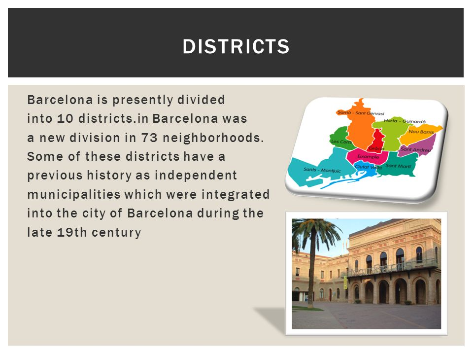 Barcelona is presently divided into 10 districts.in Barcelona was a new division in 73 neighborhoods.
