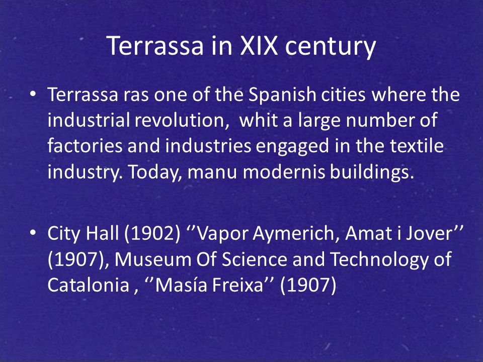 Terrassa in XIX century Terrassa ras one of the Spanish cities where the industrial revolution, whit a large number of factories and industries engaged in the textile industry.
