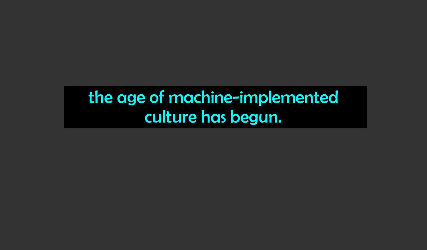 the age of machine-implemented culture has begun.